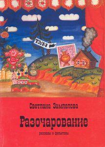 Светлана Замлелова. «Разочарование. Рассказы и фельетоны» – М.: «Спутник+», 2004. – 289 с.